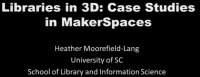 Libraries in 3D: Case Studies in Maker Spaces and 3D Printers in Libraries