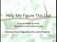 Help Me Figure This Out! Thorny & Thought-provoking Ethical Dilemmas for School Librarians